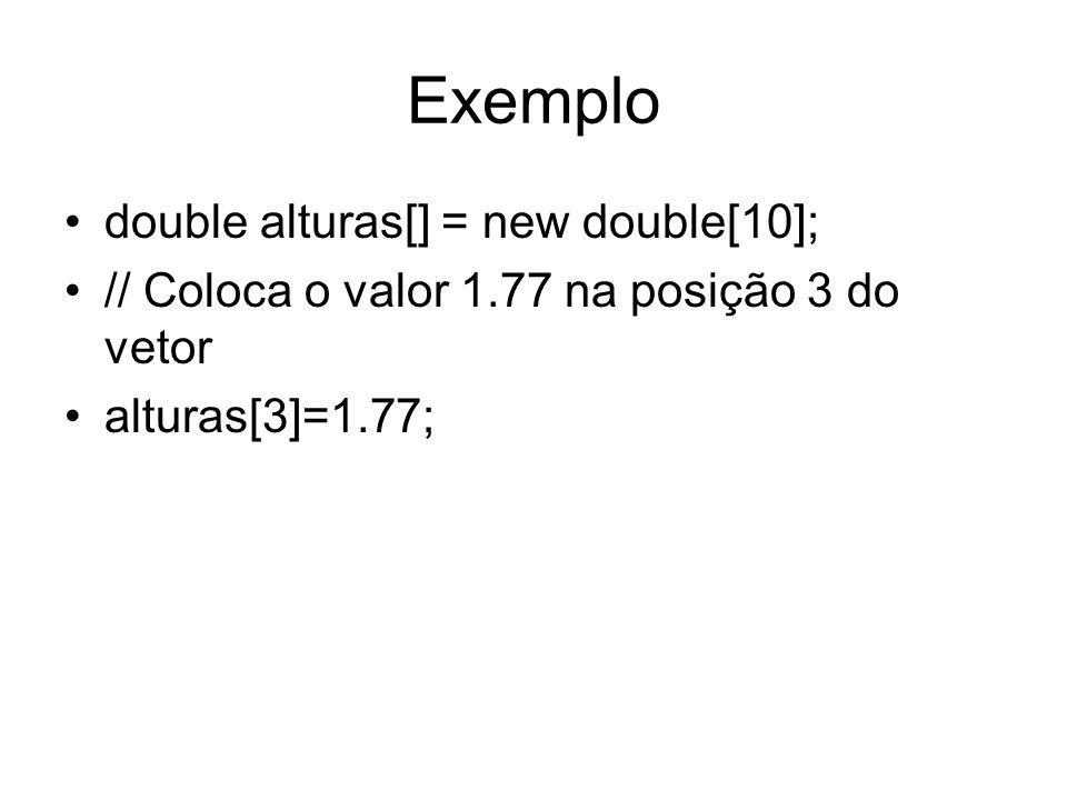 Exemplo double alturas[] = new double[10];